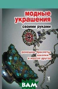 Модные украшения своими руками. Ремешки, браслеты, заколки... и многое другое  Нестерова купить