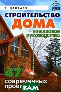 Строительств о дома. Пошаговое руководство: 47 современных проектов. Серия: Правильный дом  Майдалян Т. М.  купить