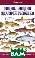 Энциклопедия удачной рыбалки. Современные способы рыбной ловли  А. Захариков купить