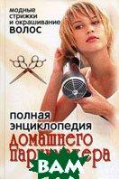 Полная энциклопедия домашнего парикмахера. Модные стрижки и окрашивание волос  Зайцева И.А. купить