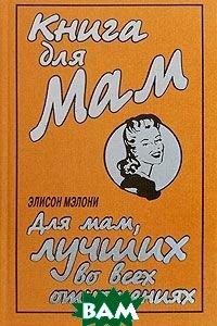 Книга для Мам. Для мам, лучших во всех отношениях / The Mum's Book: For the Mum Who's Best at Everything  Элисон Мэлони / Alison Maloney купить