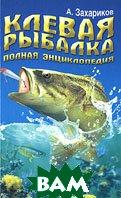 Клевая рыбалка. Полная энциклопедия  А. Захариков купить