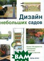 Дизайн небольших садов. Более 140 вариантов планировки небольших садовых участков  Пер. с англ. Барановой Е.Ю. купить