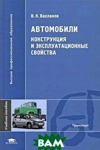 Автомобили: Конструкция и эксплуатационные свойства  Вахламов В.К. купить