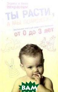 Ты расти, а мы поможем! Настольная книга для родителей малышей от 0 до 3 лет  Заряна и Нина Некрасовы купить