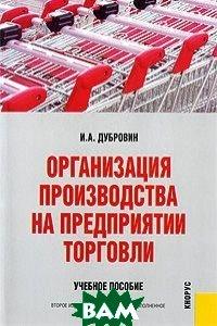 Организация производства на предприятии торговли. 2-е издание  Дубровин И.А. купить