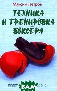 Техника и тренировка боксера. Серия: Боевые искусства  Максим Петров купить