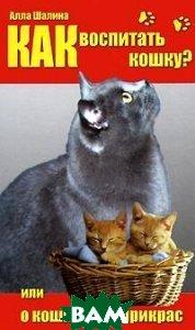 Как воспитать кошку, или О кошках без прикрас  Шалина А. купить