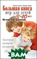 Большая книга игр для детей от 3 до 10 лет. Обучение через развлечение. Практическое руководство для родителей  Нурия Т.  купить