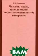 Человек, право, цивилизации: нормативно-ценностное измерение  Лукашева Е.А. купить