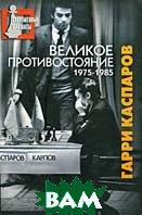 Великое противостояние. Мои поединки с Анатолием Карповым. 1975-1985. Серия: Современные шахматы  Гарри Каспаров  купить