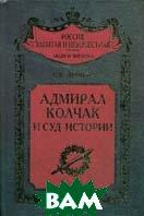 Адмирал Колчак и суд истории. Серия: Россия забытая и неизвестная  Дроков С.В. купить