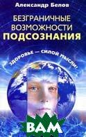 Безграничные возможности подсознания: здоровье - силой мысли! 2-е издание  Белов А. купить