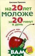 На 20 лет моложе за 20 минут в день: интенсивный курс для очень занятых женщин  Прямова С.В.  купить