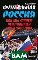 Футбольная Россия. Как мы станем чемпионами мира 2010 года  Левин Борис  купить