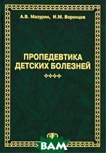 Пропедевтика детских болезней. 3-е издание  Воронцов И.М., Мазурин А.В. купить
