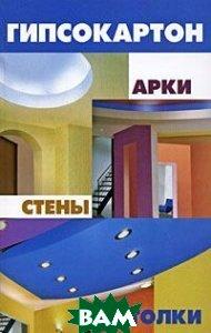Гипсокартон: арки, стены, потолки. Серия: Строительство и дизайн. 2-е издание  Маркин А.В. купить