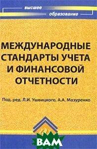 Международные стандарты учета и финансовой отчетности  Ушвицкий Л.И., Мазуренко А.А. купить