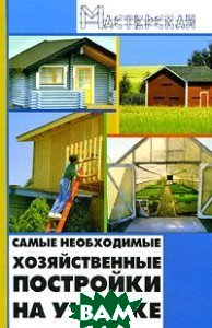 Самые необходимые хозяйственные постройки на участке. Серия: Мастерская  Кузнецов И.Н. купить