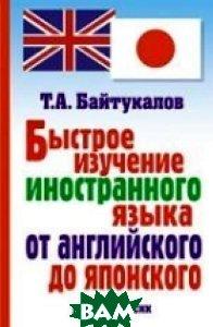 Быстрое изучение иностранного языка от английского до японского  Т. А. Байтукалов  купить