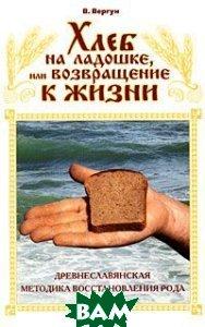 Хлеб на ладошке, или Возвращение к жизни. Древнеславянская методика восстановления Рода  В. Вергун купить