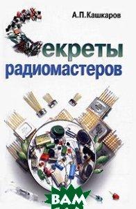 Секреты радиомастеров  Кашкаров А.П. купить