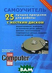 25 лучших программ для работы с жестким диском: форматирование, разбиение на логические диски, работа с файлами, восстановление поврежденных данных, создание скрытых разделов. Самоучитель  Прокди Р.Г., Ларионов В.В. купить