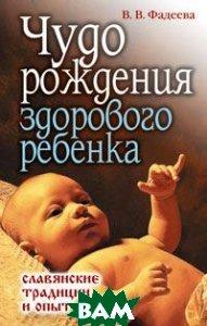 Чудо рождения здорового ребенка. Славянские традиции и опыт. Серия: Ваша тайна  В. В. Фадеева купить