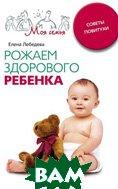 Рожаем здорового ребенка. Серия: Моя семья   Е. Лебедева купить