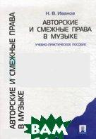 Авторские и смежные права в музыке. Учебно-практическое пособие  Иванов Н.В. купить