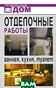 Отделочные работы. Ванная, кухня, туалет. Серия: Правильный дом  Красичкова А.Г.                                                                  купить