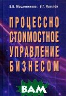 Процессно-стоимостное управление бизнесом  Масленников В.В.,Крылов В.Г. купить
