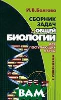 Сборник задач по общей биологии с решениями для поступающих в вузы  И. В. Болгова купить