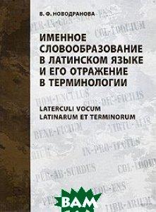Именное словообразование в латинском языке и его отражение в терминологии. Серия: Studia philologica / Laterculi vocum Latinarum et terminorum  В. Ф. Новодранова купить