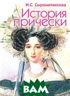 История прически. 4-е издание, дополненное и переработанное.   Ирина Сыромятникова  купить