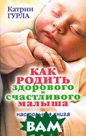 Как родить здорового и счастливого малыша. Настольная книга для будущих мам / 9 mios, vos rendez-vous  Катрин Гурла / Catherine Gourlat купить