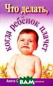 Что делать, когда ребенок плачет / Tears and Tantrums  Алета Солтер / Aletha J. Solter купить