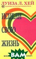 Исцели свою жизнь. Серия: Здоровье и счастье в моих руках / You Can Heal Your Life  Луиза Л. Хей / Louise L. Hay купить