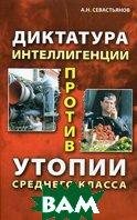 Диктатура интеллигенции против утопии среднего класса  Севастьянов А.Н. купить