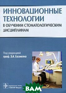 Инновационные технологии в обучении стоматологическим дисциплинам  Под ред. Э.А. Базикяна  купить