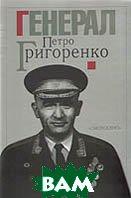Генерал ПЕТРО ГРИГОРЕНКО: Спогади, статті, матеріали  Упоряд. та передм. О. Обертаса купить
