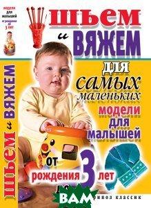 Шьем и вяжем для самых маленьких. Модели для малышей от рождения до 3 лет  С. А. Хворостухина купить