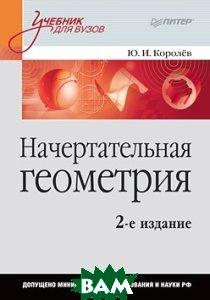 Начертательная геометрия. Учебник для вузов. 2-е издание  Королёв Ю. И. купить