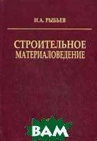 Строительное материаловедение. 3-е издание  Рыбьев И.А. купить