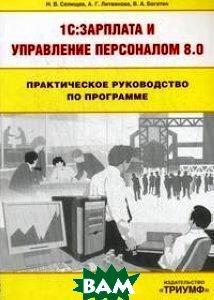 Практическое руководство по программе 1C:Зарплата и управление персоналом 8.0  Н. В. Селищев, А. Г. Литвинова, В. А. Богатин купить