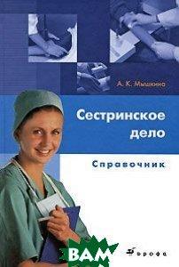 Сестринское дело: справочник  Мышкина А.К. купить
