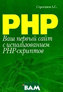 Ваш первый сайт с использованием PHP-скриптов  А. С. Строганов купить
