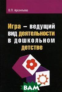 Игра - ведущий вид деятельности в дошкольном детстве  В. П. Арсентьева купить