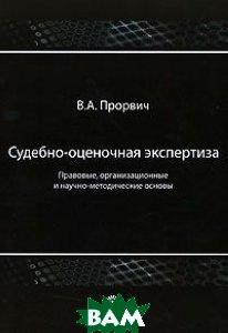 Судебно-оценочная экспертиза. Правовые, организационные и научно-методические основы. 2-е издание  В. А. Прорвич купить