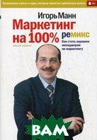 Маркетинг на 100%: ремикс: как стать хорошим менеджером по маркетингу. 6-е издание. Сокращенная версия  Манн И.Б. купить